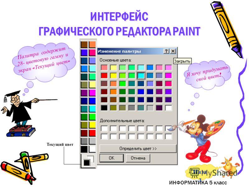 ИНФОРМАТИКА 5 класс Палитра содержит 28- цветовую гамму и экран « Текущий цвет » Текущий цвет Я хочу придумать свой цвет ! ИНТЕРФЕЙС ГРАФИЧЕСКОГО РЕДАКТОРА PAINT ИНТЕРФЕЙС ГРАФИЧЕСКОГО РЕДАКТОРА PAINT Наза д