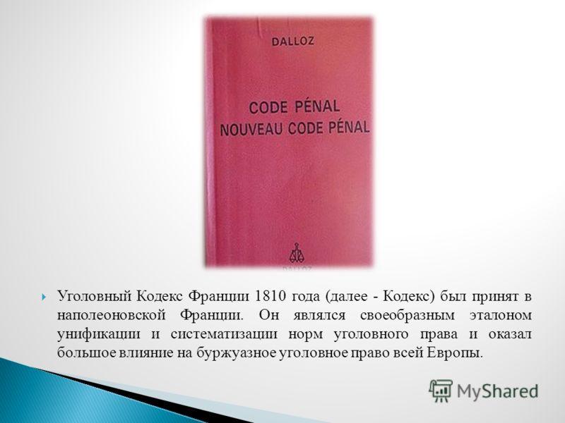 Уголовный Кодекс Франции 1810 года (далее - Кодекс) был принят в наполеоновской Франции. Он являлся своеобразным эталоном унификации и систематизации норм уголовного права и оказал большое влияние на буржуазное уголовное право всей Европы.