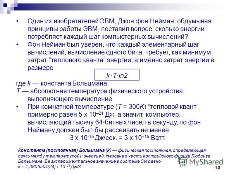 13 Один из изобретателей ЭВМ, Джон фон Нейман, обдумывая принципы работы ЭВМ, поставил вопрос: сколько энергии потребляет каждый шаг компьютерных вычислений? Фон Нейман был уверен, что каждый элементарный шаг вычислений, вычисление одного бита, требу