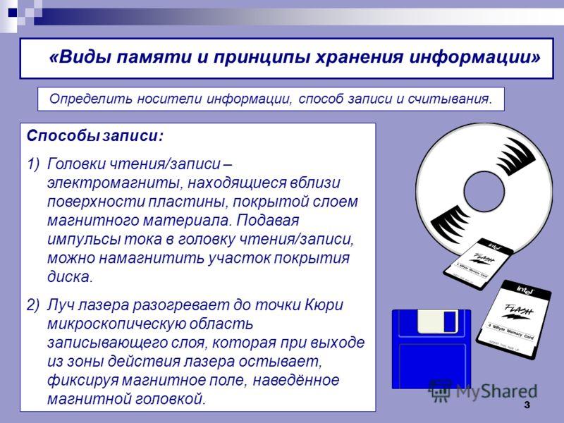 3 «Виды памяти и принципы хранения информации» Определить носители информации, способ записи и считывания. Способы записи: 1)Головки чтения/записи – электромагниты, находящиеся вблизи поверхности пластины, покрытой слоем магнитного материала. Подавая