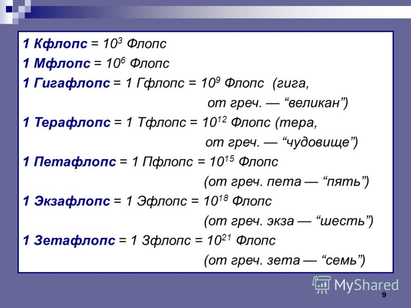 9 1 Кфлопс = 10 3 Флопс 1 Мфлопс = 10 6 Флопс 1 Гигафлопс = 1 Гфлопс = 10 9 Флопс (гига, от греч. великан) 1 Терафлопс = 1 Тфлопс = 10 12 Флопс (тера, от греч. чудовище) 1 Петафлопс = 1 Пфлопс = 10 15 Флопс (от греч. пета пять) 1 Экзафлопс = 1 Эфлопс