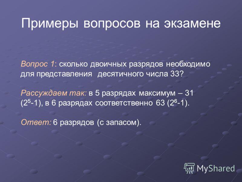 Примеры вопросов на экзамене Вопрос 1: сколько двоичных разрядов необходимо для представления десятичного числа 33? Рассуждаем так: в 5 разрядах максимум – 31 (2 5 -1), в 6 разрядах соответственно 63 (2 6 -1). Ответ: 6 разрядов (с запасом).
