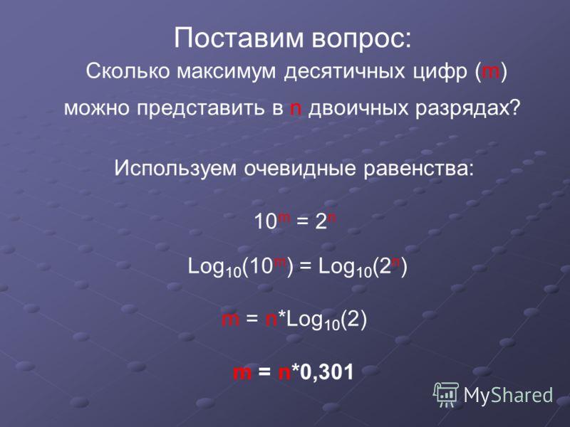 Поставим вопрос: Сколько максимум десятичных цифр (m) можно представить в n двоичных разрядах? Используем очевидные равенства: 10 m = 2 n Log 10 (10 m ) = Log 10 (2 n ) m = n*Log 10 (2) m = n*0,301