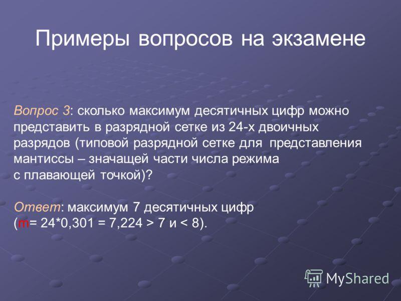 Примеры вопросов на экзамене Вопрос 3: сколько максимум десятичных цифр можно представить в разрядной сетке из 24-х двоичных разрядов (типовой разрядной сетке для представления мантиссы – значащей части числа режима с плавающей точкой)? Ответ: максим