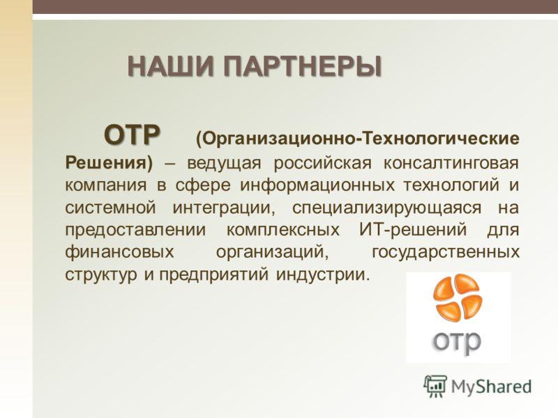 НАШИ ПАРТНЕРЫ ОТР ОТР (Организационно-Технологические Решения) – ведущая российская консалтинговая компания в сфере информационных технологий и системной интеграции, специализирующаяся на предоставлении комплексных ИТ-решений для финансовых организац