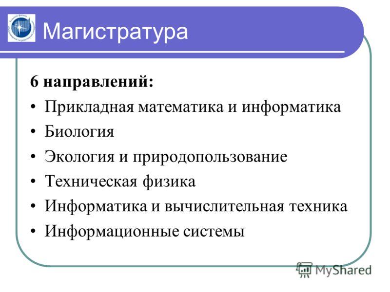 Магистратура 6 направлений: Прикладная математика и информатика Биология Экология и природопользование Техническая физика Информатика и вычислительная техника Информационные системы