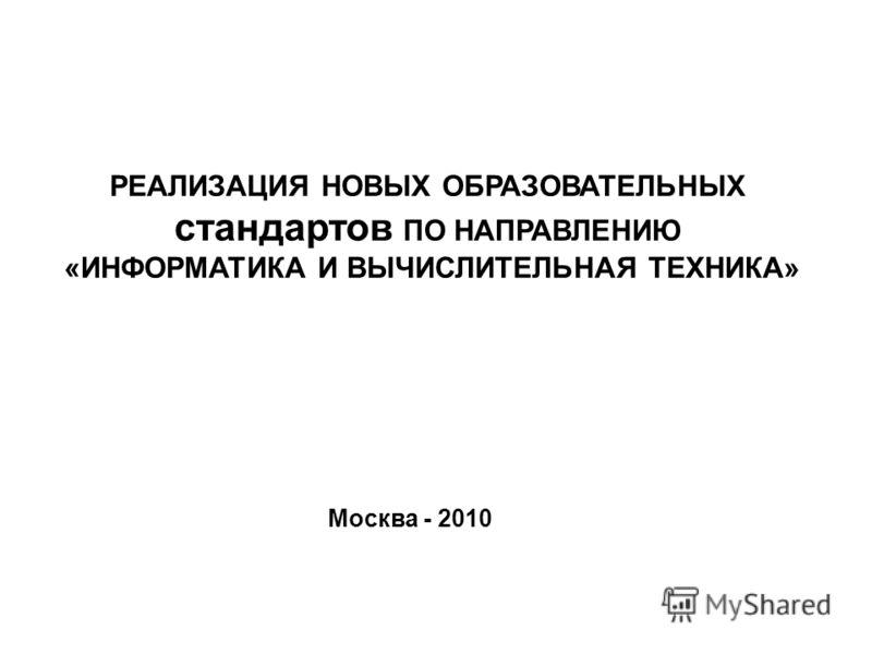 Москва - 2010 РЕАЛИЗАЦИЯ НОВЫХ ОБРАЗОВАТЕЛЬНЫХ стандартов ПО НАПРАВЛЕНИЮ «ИНФОРМАТИКА И ВЫЧИСЛИТЕЛЬНАЯ ТЕХНИКА»