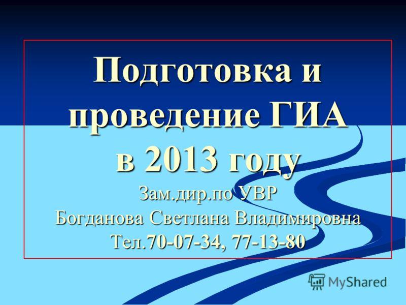 Подготовка и проведение ГИА в 2013 году Зам.дир.по УВР Богданова Светлана Владимировна Тел.70-07-34, 77-13-80