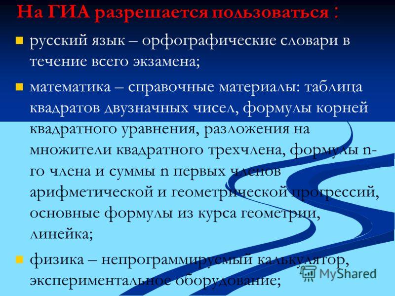 : На ГИА разрешается пользоваться : русский язык – орфографические словари в течение всего экзамена; математика – справочные материалы: таблица квадратов двузначных чисел, формулы корней квадратного уравнения, разложения на множители квадратного трех