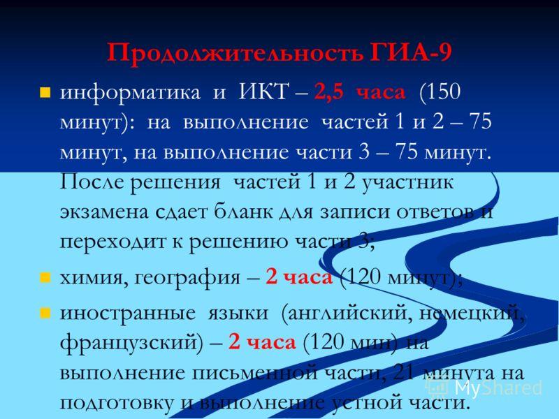 Продолжительность ГИА-9 информатика и ИКТ – 2,5 часа (150 минут): на выполнение частей 1 и 2 – 75 минут, на выполнение части 3 – 75 минут. После решения частей 1 и 2 участник экзамена сдает бланк для записи ответов и переходит к решению части 3; хими