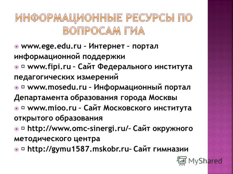 www.ege.edu.ru – Интернет – портал информационной поддержки www.fipi.ru – Сайт Федерального института педагогических измерений www.mosedu.ru – Информационный портал Департамента образования города Москвы www.mioo.ru – Сайт Московского института откры