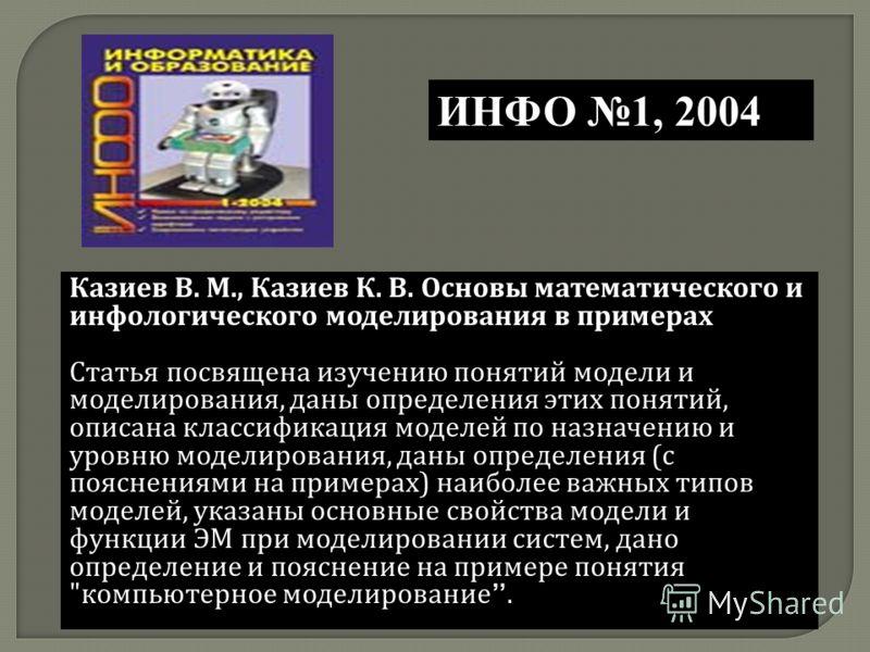 Казиев В. М., Казиев К. В. Основы математического и инфологического моделирования в примерах Статья посвящена изучению понятий модели и моделирования, даны определения этих понятий, описана классификация моделей по назначению и уровню моделирования,