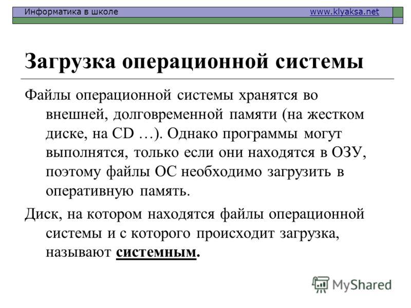 Информатика в школе www.klyaksa.netwww.klyaksa.net Загрузка операционной системы Файлы операционной системы хранятся во внешней, долговременной памяти (на жестком диске, на CD …). Однако программы могут выполнятся, только если они находятся в ОЗУ, по