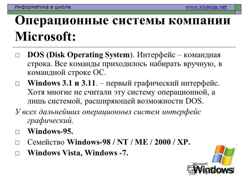 Информатика в школе www.klyaksa.netwww.klyaksa.net Операционные системы компании Microsoft: DOS (Disk Operating System). Интерфейс – командная строка. Все команды приходилось набирать вручную, в командной строке ОС. Windows 3.1 и 3.11. – первый графи