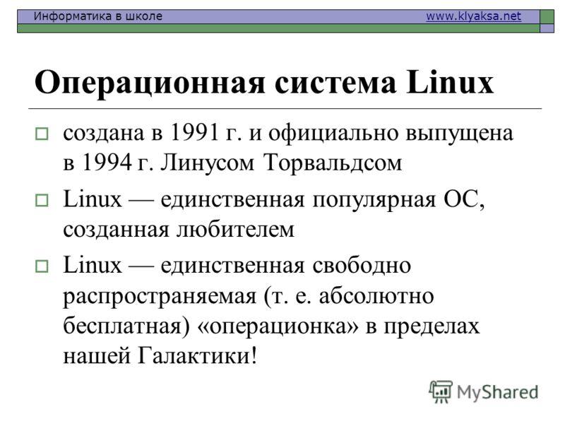 Информатика в школе www.klyaksa.netwww.klyaksa.net Операционная система Linux создана в 1991 г. и официально выпущена в 1994 г. Линусом Торвальдсом Linux единственная популярная ОС, созданная любителем Linux единственная свободно распространяемая (т.