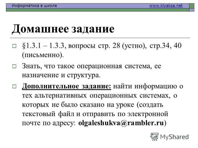 Информатика в школе www.klyaksa.netwww.klyaksa.net Домашнее задание §1.3.1 – 1.3.3, вопросы стр. 28 (устно), стр.34, 40 (письменно). Знать, что такое операционная система, ее назначение и структура. Дополнительное задание: найти информацию о тех альт