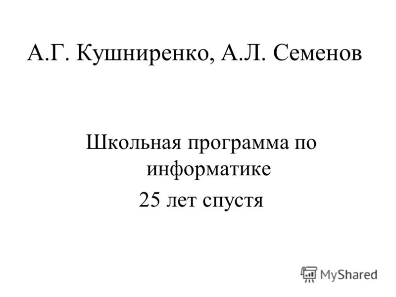 А.Г. Кушниренко, А.Л. Семенов Школьная программа по информатике 25 лет спустя