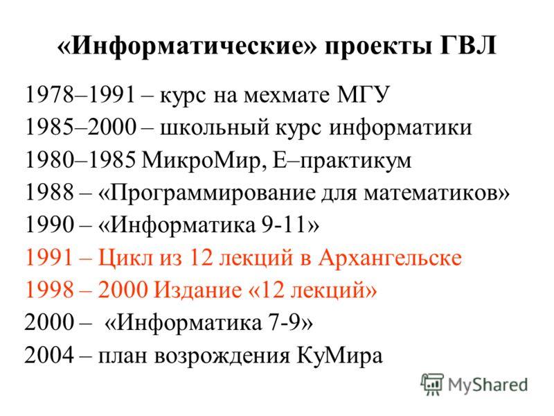 «Информатические» проекты ГВЛ 1978–1991 – курс на мехмате МГУ 1985–2000 – школьный курс информатики 1980–1985 МикроМир, Е–практикум 1988 – «Программирование для математиков» 1990 – «Информатика 9-11» 1991 – Цикл из 12 лекций в Архангельске 1998 – 20