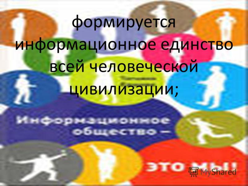 формируется информационное единство всей человеческой цивилизации;