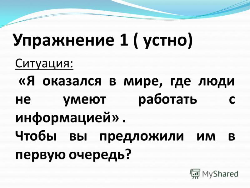Упражнение 1 ( устно) Ситуация: «Я оказался в мире, где люди не умеют работать с информацией». Чтобы вы предложили им в первую очередь?