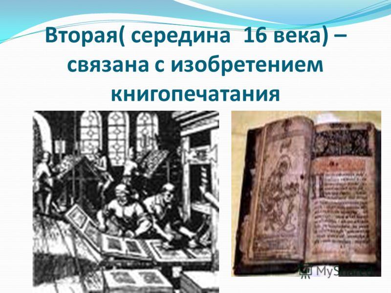 Вторая( середина 16 века) – связана с изобретением книгопечатания