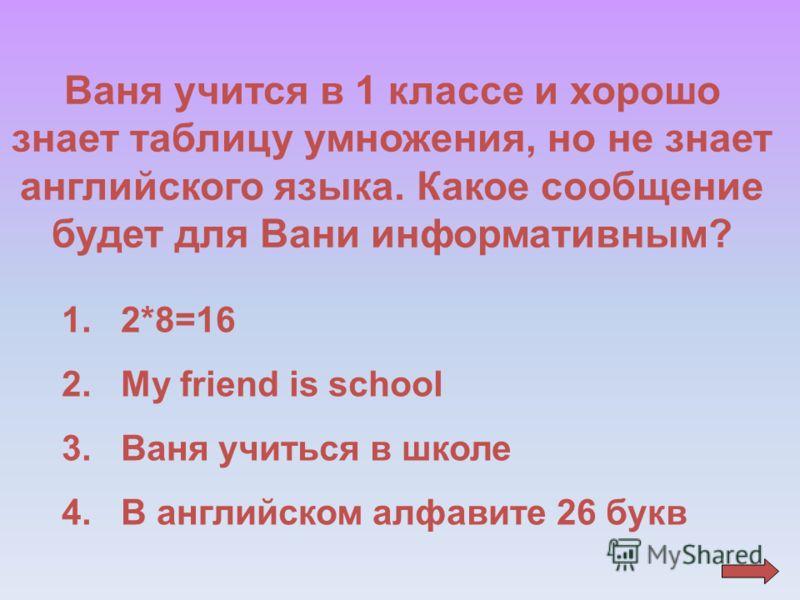 Ваня учится в 1 классе и хорошо знает таблицу умножения, но не знает английского языка. Какое сообщение будет для Вани информативным? 1. 2*8=16 2. My friend is school 3. Ваня учиться в школе 4. В английском алфавите 26 букв