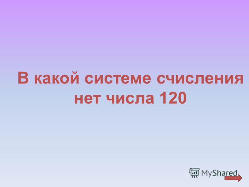 В какой системе счисления нет числа 120