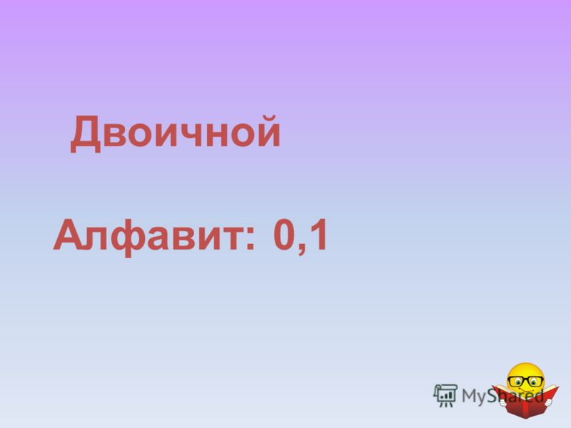 Двоичной Алфавит: 0,1