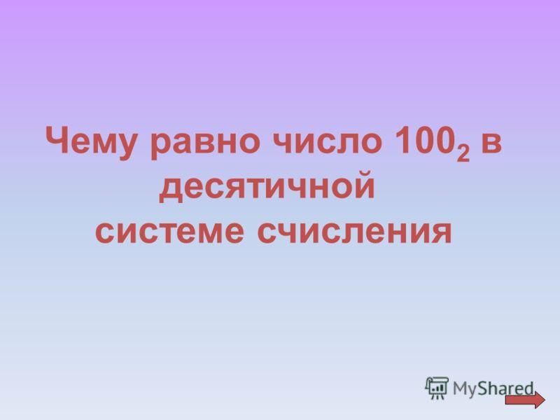 Чему равно число 100 2 в десятичной системе счисления