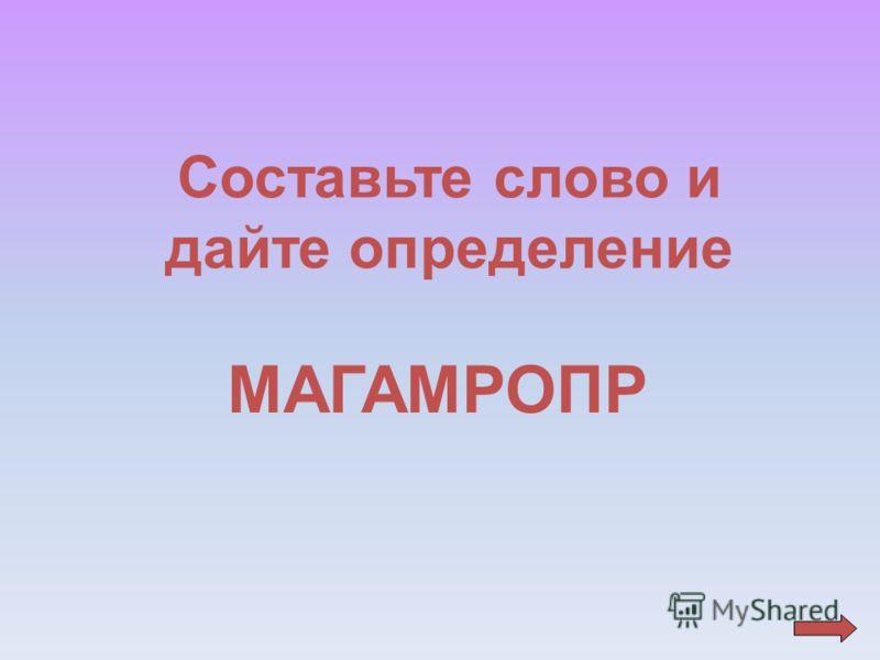 Составьте слово и дайте определение МАГАМРОПР