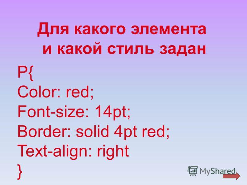 Для какого элемента и какой стиль задан P{ Color: red; Font-size: 14pt; Border: solid 4pt red; Text-align: right }