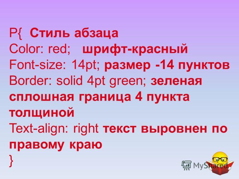 P{ Стиль абзаца Color: red; шрифт-красный Font-size: 14pt; размер -14 пунктов Border: solid 4pt green; зеленая сплошная граница 4 пункта толщиной Text-align: right текст выровнен по правому краю }