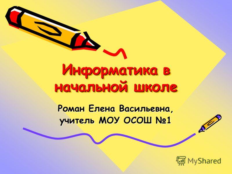 Информатика в начальной школе Роман Елена Васильевна, учитель МОУ ОСОШ 1