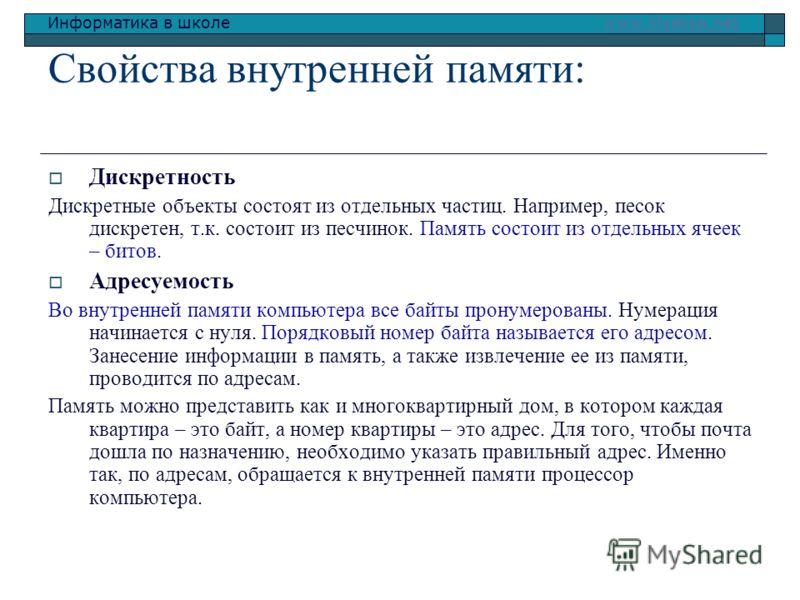 Информатика в школе www.klyaksa.netwww.klyaksa.net Свойства внутренней памяти: Дискретность Дискретные объекты состоят из отдельных частиц. Например, песок дискретен, т.к. состоит из песчинок. Память состоит из отдельных ячеек – битов. Адресуемость В