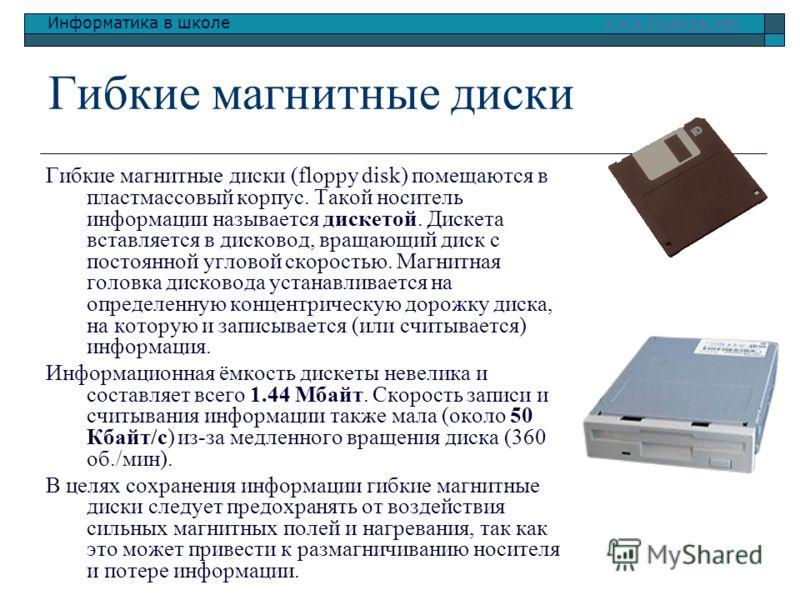 Информатика в школе www.klyaksa.netwww.klyaksa.net Гибкие магнитные диски Гибкие магнитные диски (floppy disk) помещаются в пластмассовый корпус. Такой носитель информации называется дискетой. Дискета вставляется в дисковод, вращающий диск с постоянн
