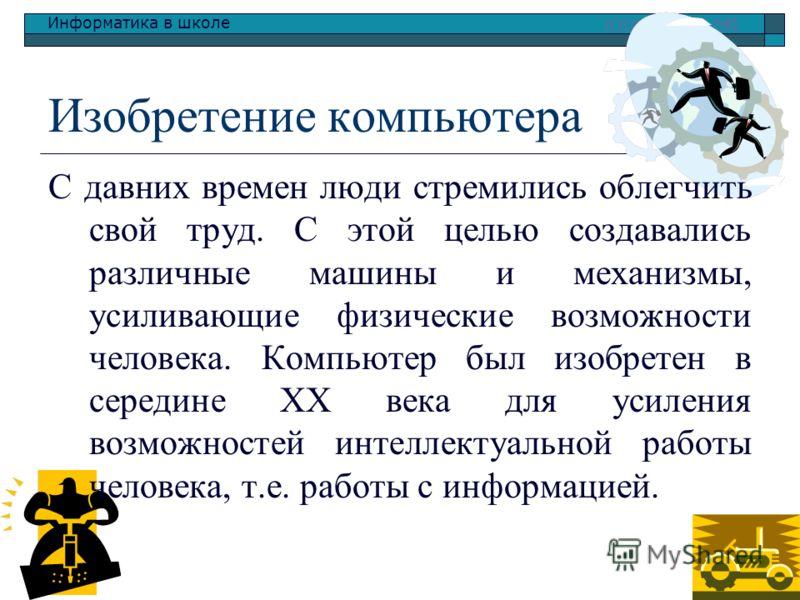 Информатика в школе www.klyaksa.netwww.klyaksa.net Изобретение компьютера С давних времен люди стремились облегчить свой труд. С этой целью создавались различные машины и механизмы, усиливающие физические возможности человека. Компьютер был изобретен