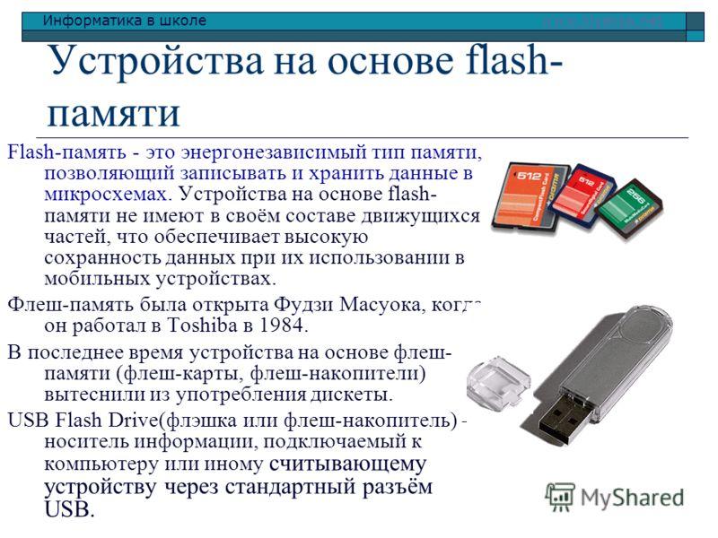 Информатика в школе www.klyaksa.netwww.klyaksa.net Устройства на основе flash- памяти Flash-память - это энергонезависимый тип памяти, позволяющий записывать и хранить данные в микросхемах. Устройства на основе flash- памяти не имеют в своём составе
