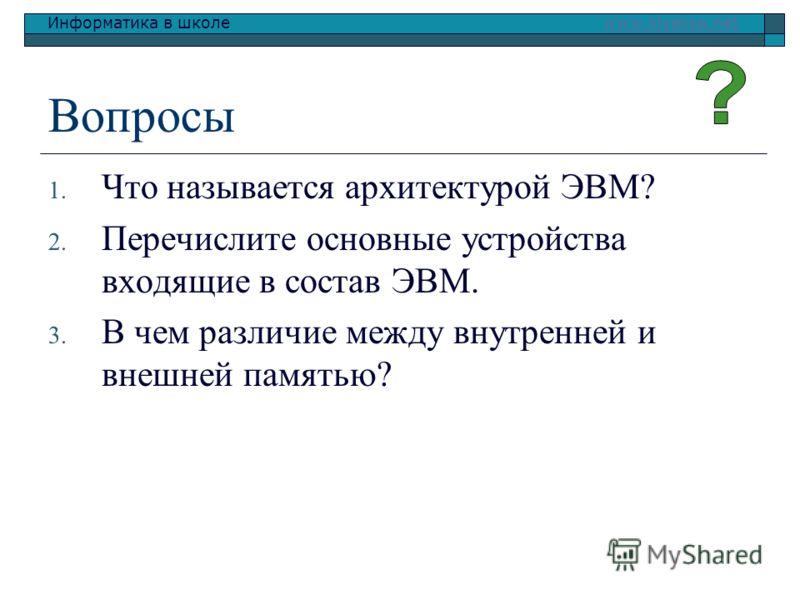 Информатика в школе www.klyaksa.netwww.klyaksa.net Вопросы 1. Что называется архитектурой ЭВМ? 2. Перечислите основные устройства входящие в состав ЭВМ. 3. В чем различие между внутренней и внешней памятью?