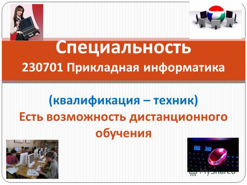 Специальность 230701 Прикладная информатика ( квалификация – техник ) Есть возможность дистанционного обучения