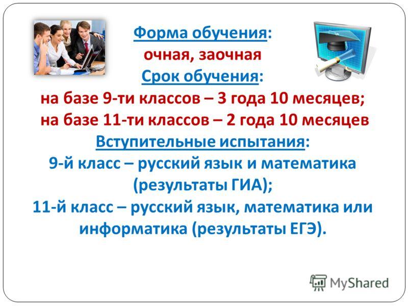 Форма обучения : очная, заочная Срок обучения : на базе 9- ти классов – 3 года 10 месяцев ; на базе 11- ти классов – 2 года 10 месяцев Вступительные испытания : 9- й класс – русский язык и математика ( результаты ГИА ); 11- й класс – русский язык, ма