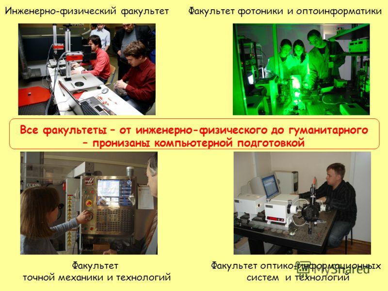Инженерно-физический факультет Факультет точной механики и технологий Факультет фотоники и оптоинформатики Факультет оптико-информационных систем и технологий Все факультеты – от инженерно-физического до гуманитарного – пронизаны компьютерной подгото