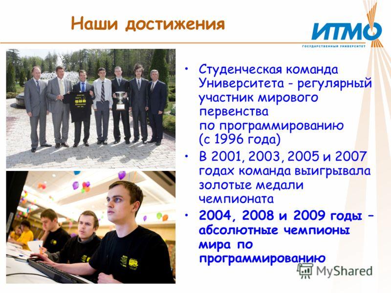Наши достижения Студенческая команда Университета - регулярный участник мирового первенства по программированию (с 1996 года) В 2001, 2003, 2005 и 2007 годах команда выигрывала золотые медали чемпионата 2004, 2008 и 2009 годы – абсолютные чемпионы ми