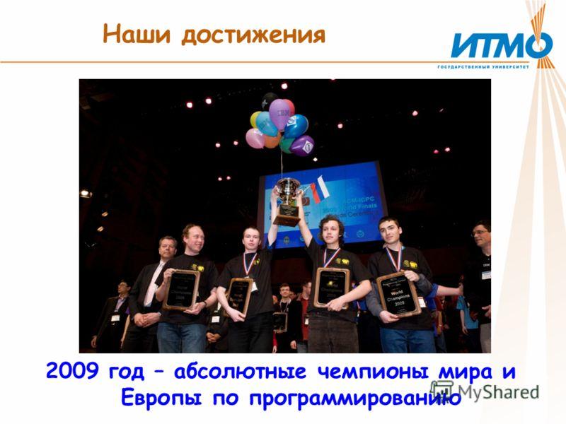 Наши достижения 2009 год – абсолютные чемпионы мира и Европы по программированию