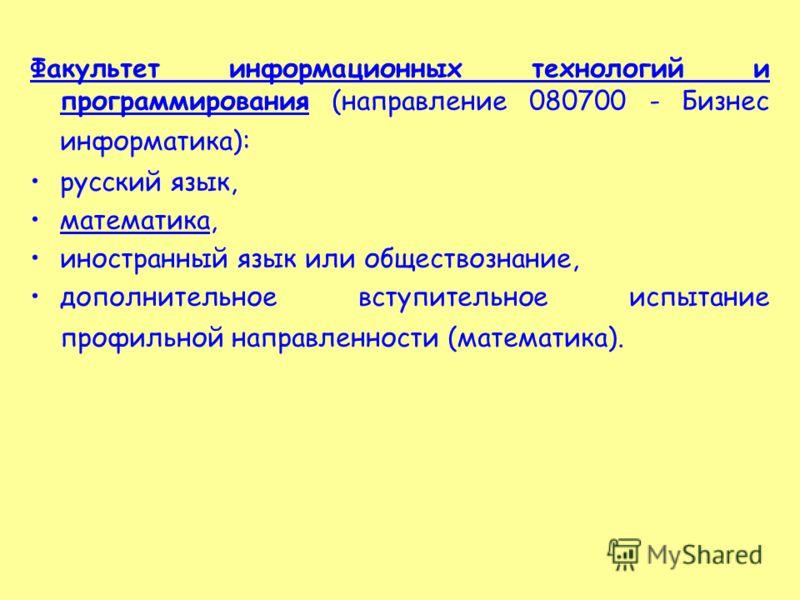 Факультет информационных технологий и программирования (направление 080700 - Бизнес информатика): русский язык, математика, иностранный язык или обществознание, дополнительное вступительное испытание профильной направленности (математика).