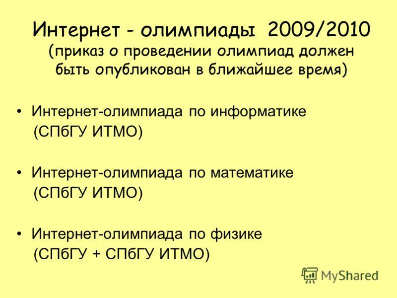 Интернет - олимпиады 2009/2010 (приказ о проведении олимпиад должен быть опубликован в ближайшее время) Интернет-олимпиада по информатике (СПбГУ ИТМО) Интернет-олимпиада по математике (СПбГУ ИТМО) Интернет-олимпиада по физике (СПбГУ + СПбГУ ИТМО)