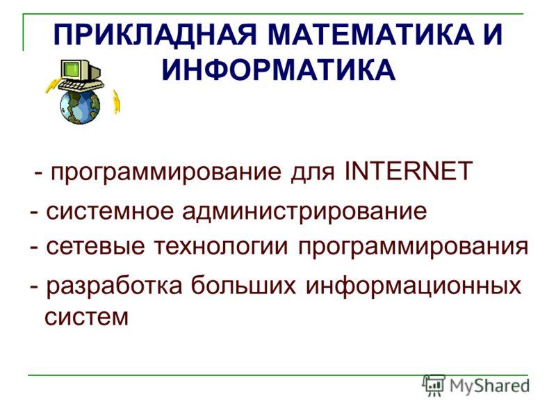 ПРИКЛАДНАЯ МАТЕМАТИКА И ИНФОРМАТИКА - сетевые технологии программирования - программирование для INTERNET - системное администрирование - разработка больших информационных систем