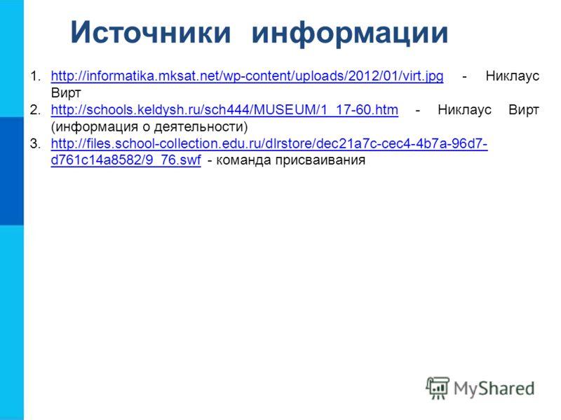 Источники информации 1.http://informatika.mksat.net/wp-content/uploads/2012/01/virt.jpg - Никлаус Виртhttp://informatika.mksat.net/wp-content/uploads/2012/01/virt.jpg 2.http://schools.keldysh.ru/sch444/MUSEUM/1_17-60.htm - Никлаус Вирт (информация о