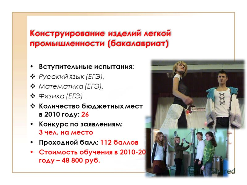 Конструирование изделий легкой промышленности (бакалавриат) Вступительные испытания: Русский язык (ЕГЭ), Математика (ЕГЭ), Физика (ЕГЭ). Количество бюджетных мест в 2010 году: 26 Конкурс по заявлениям: 3 чел. на место Проходной балл: 112 баллов Стоим