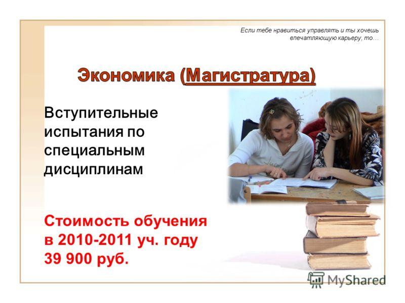 Если тебе нравиться управлять и ты хочешь впечатляющую карьеру, то… Вступительные испытания по специальным дисциплинам Стоимость обучения в 2010-2011 уч. году 39 900 руб.