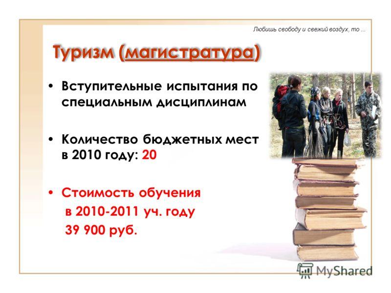 Туризм (магистратура) Вступительные испытания по специальным дисциплинам Количество бюджетных мест в 2010 году: 20 Стоимость обучения в 2010-2011 уч. году 39 900 руб. Любишь свободу и свежий воздух, то...